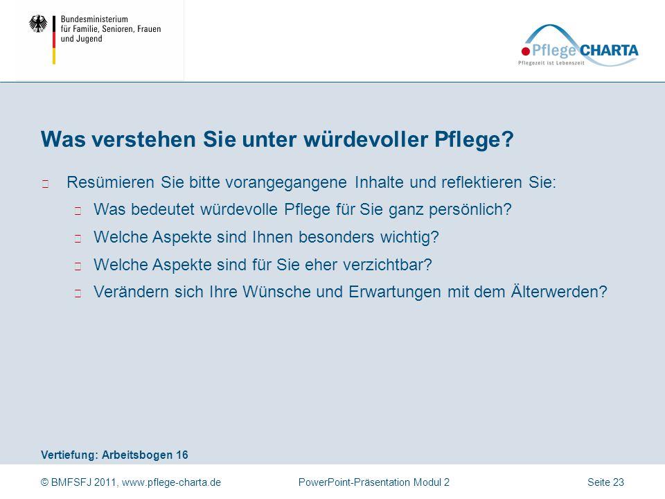 © BMFSFJ 2011, www.pflege-charta.dePowerPoint-Präsentation Modul 2 Vertiefung: Arbeitsbogen 16 ▶ Resümieren Sie bitte vorangegangene Inhalte und refle
