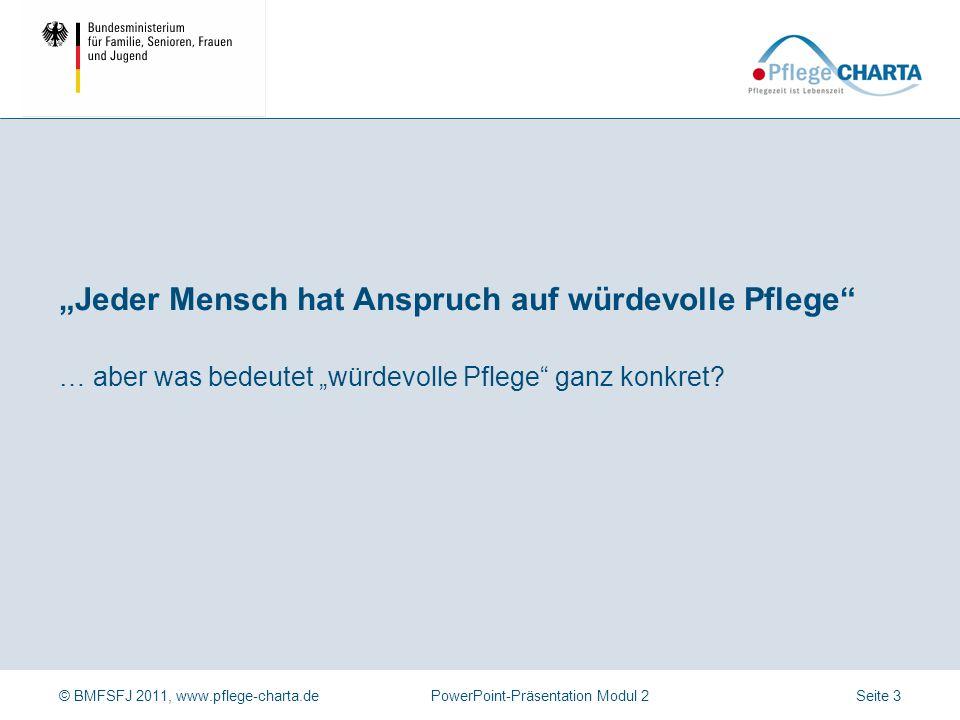 """© BMFSFJ 2011, www.pflege-charta.dePowerPoint-Präsentation Modul 2 … aber was bedeutet """"würdevolle Pflege"""" ganz konkret? """"Jeder Mensch hat Anspruch au"""