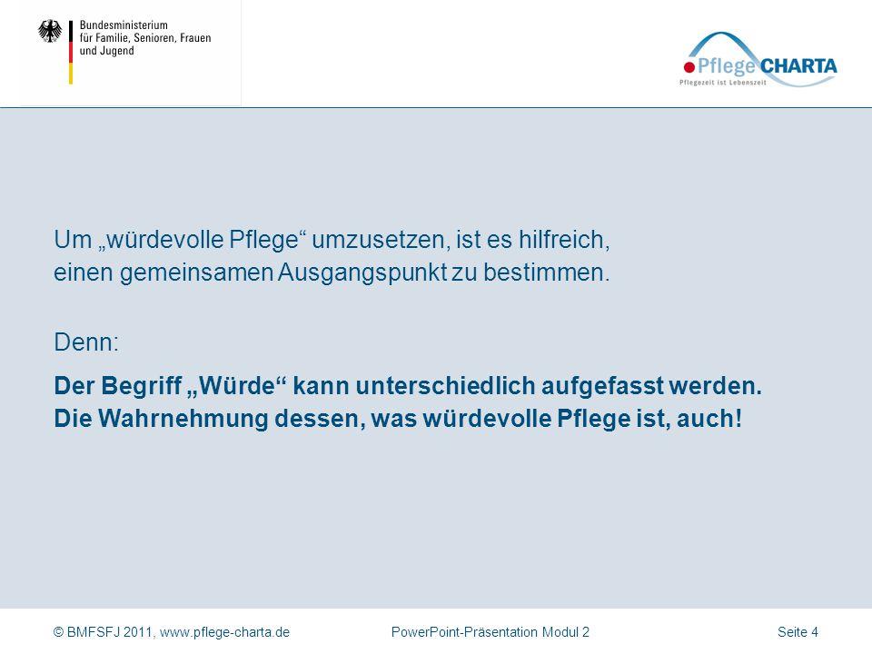 """© BMFSFJ 2011, www.pflege-charta.dePowerPoint-Präsentation Modul 2 Denn: Der Begriff """"Würde"""" kann unterschiedlich aufgefasst werden. Die Wahrnehmung d"""
