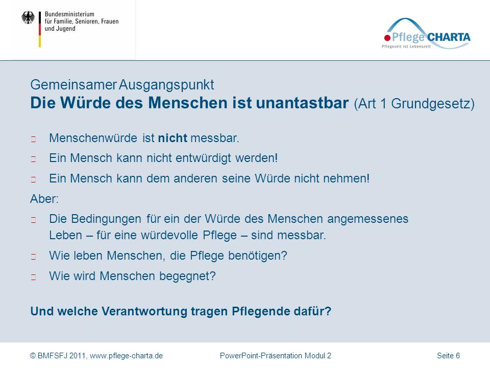© BMFSFJ 2011, www.pflege-charta.dePowerPoint-Präsentation Modul 2 ▶ Menschenwürde ist nicht messbar. ▶ Ein Mensch kann nicht entwürdigt werden! ▶ Ein