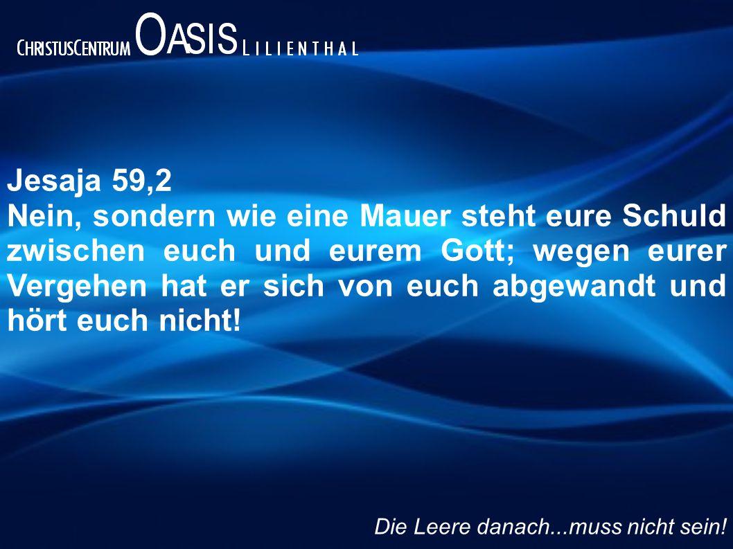 Jesaja 59,2 Nein, sondern wie eine Mauer steht eure Schuld zwischen euch und eurem Gott; wegen eurer Vergehen hat er sich von euch abgewandt und hört euch nicht.