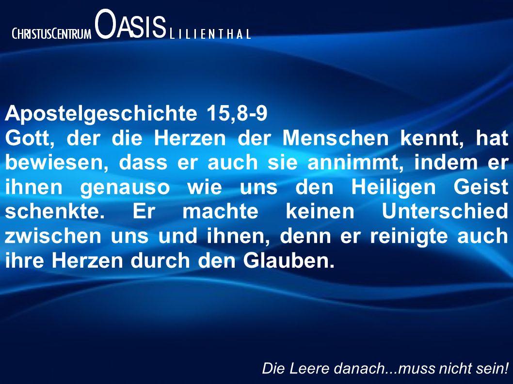 Apostelgeschichte 15,8-9 Gott, der die Herzen der Menschen kennt, hat bewiesen, dass er auch sie annimmt, indem er ihnen genauso wie uns den Heiligen Geist schenkte.