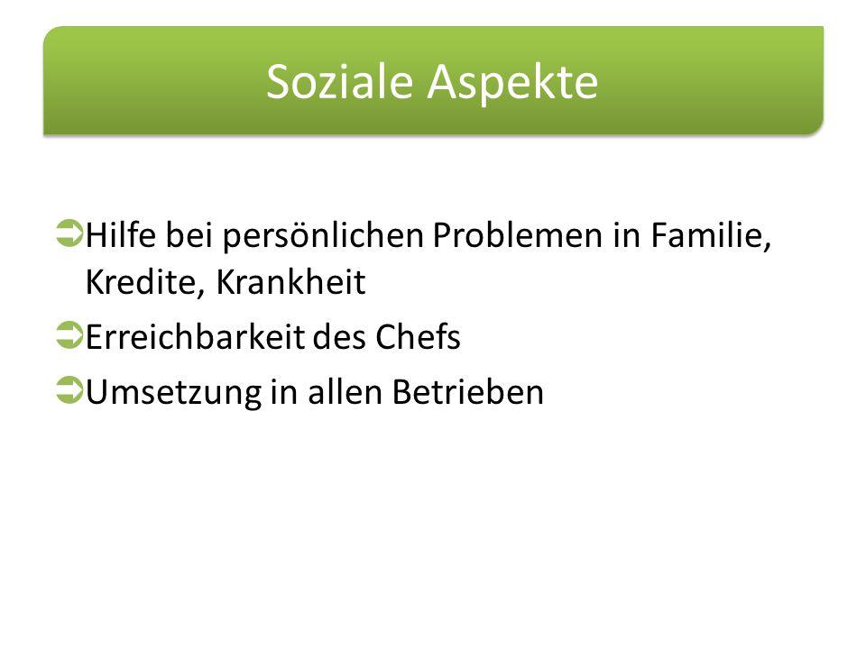Soziale Aspekte  Hilfe bei persönlichen Problemen in Familie, Kredite, Krankheit  Erreichbarkeit des Chefs  Umsetzung in allen Betrieben