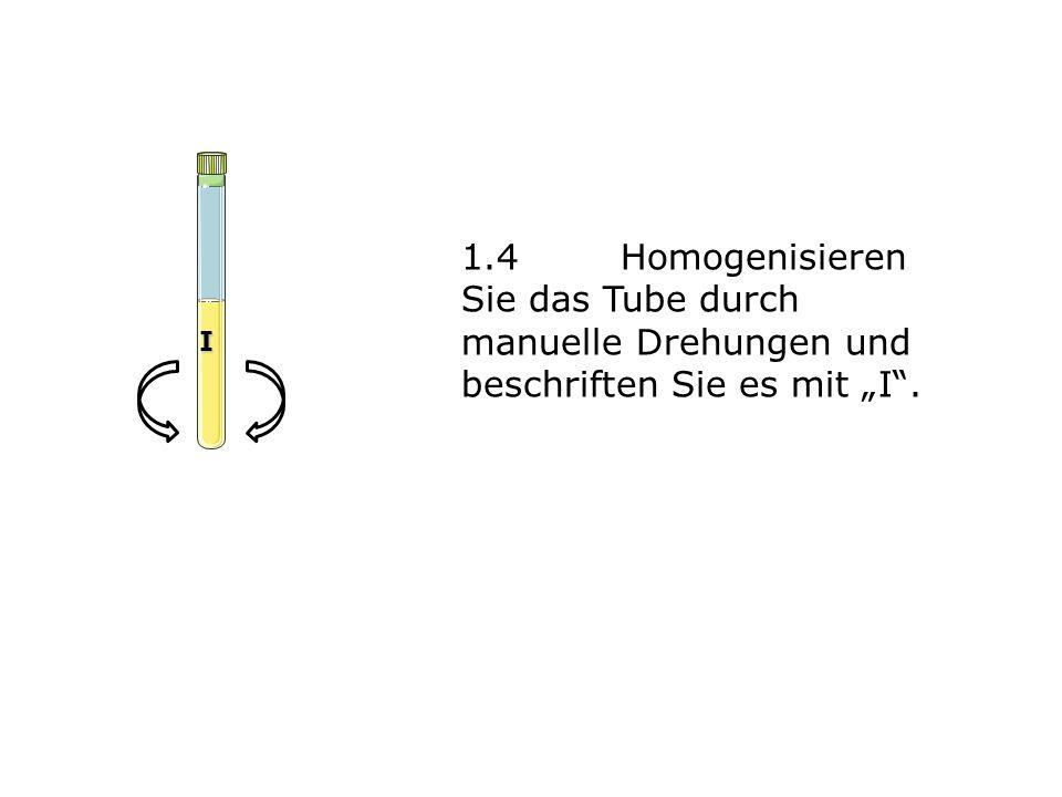 """1.4Homogenisieren Sie das Tube durch manuelle Drehungen und beschriften Sie es mit """"I"""". I"""