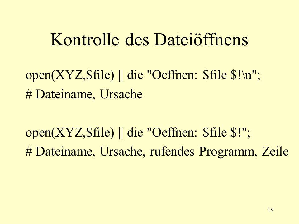 19 Kontrolle des Dateiöffnens open(XYZ,$file) || die Oeffnen: $file $!\n ; # Dateiname, Ursache open(XYZ,$file) || die Oeffnen: $file $! ; # Dateiname, Ursache, rufendes Programm, Zeile