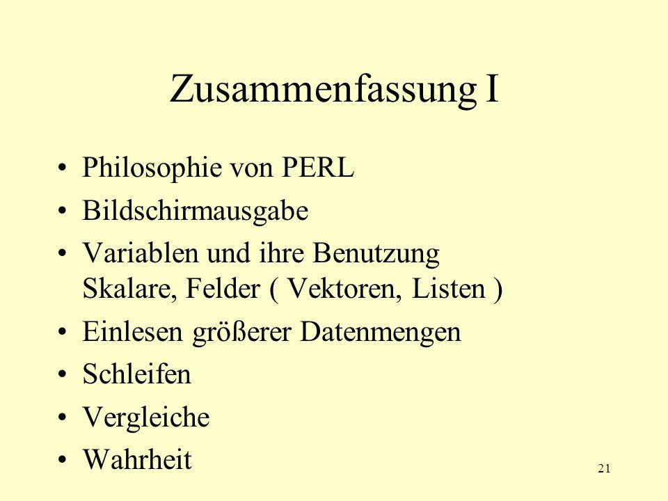 21 Zusammenfassung I Philosophie von PERL Bildschirmausgabe Variablen und ihre Benutzung Skalare, Felder ( Vektoren, Listen ) Einlesen größerer Datenmengen Schleifen Vergleiche Wahrheit