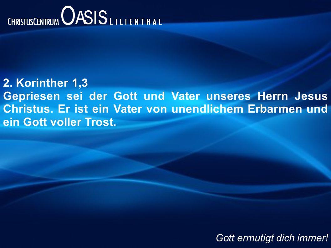 2.Korinther 1,3 Gepriesen sei der Gott und Vater unseres Herrn Jesus Christus.