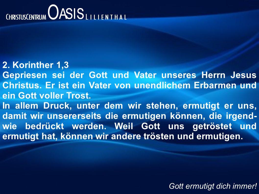 2. Korinther 1,3 Gepriesen sei der Gott und Vater unseres Herrn Jesus Christus. Er ist ein Vater von unendlichem Erbarmen und ein Gott voller Trost. I