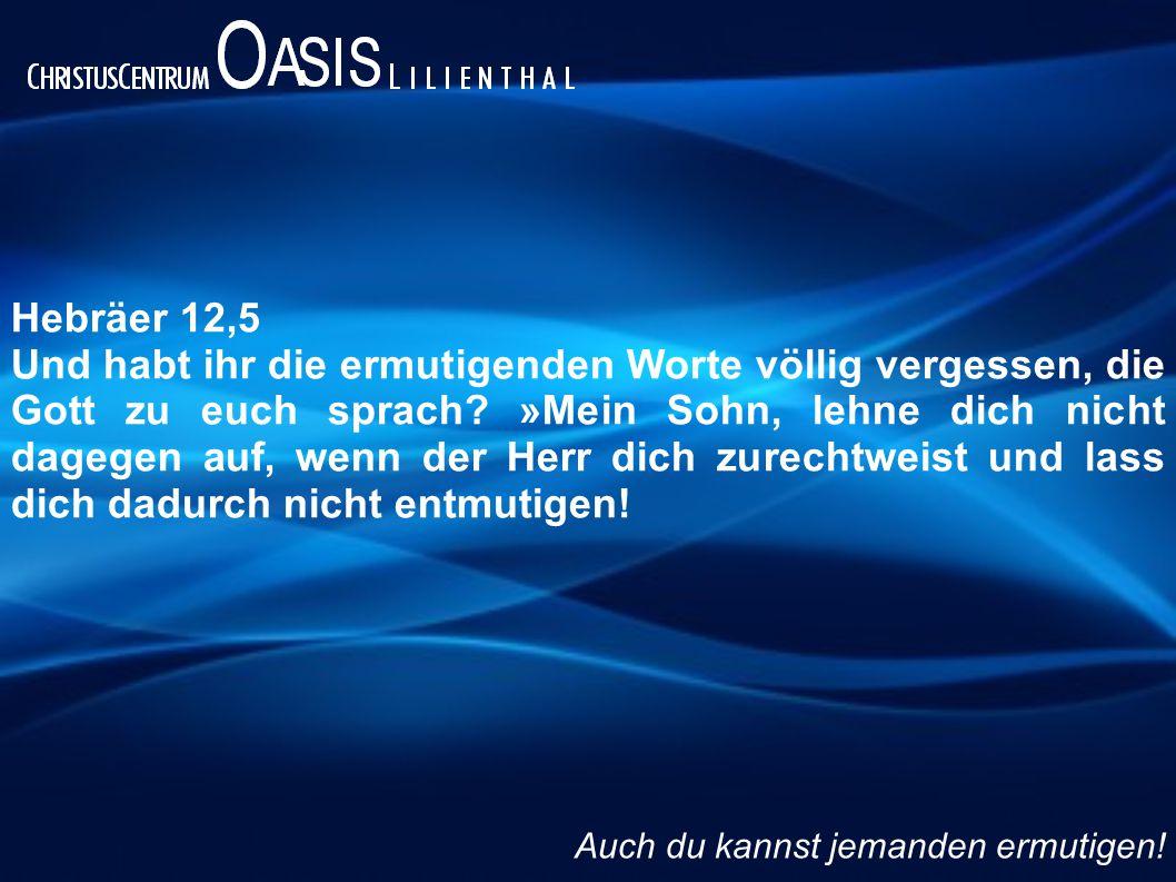 Hebräer 12,5 Und habt ihr die ermutigenden Worte völlig vergessen, die Gott zu euch sprach? »Mein Sohn, lehne dich nicht dagegen auf, wenn der Herr di