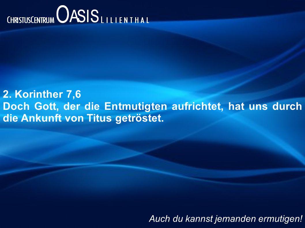 2. Korinther 7,6 Doch Gott, der die Entmutigten aufrichtet, hat uns durch die Ankunft von Titus getröstet. Auch du kannst jemanden ermutigen!