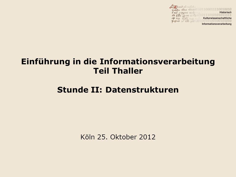 Einführung in die Informationsverarbeitung Teil Thaller Stunde II: Datenstrukturen Köln 25.