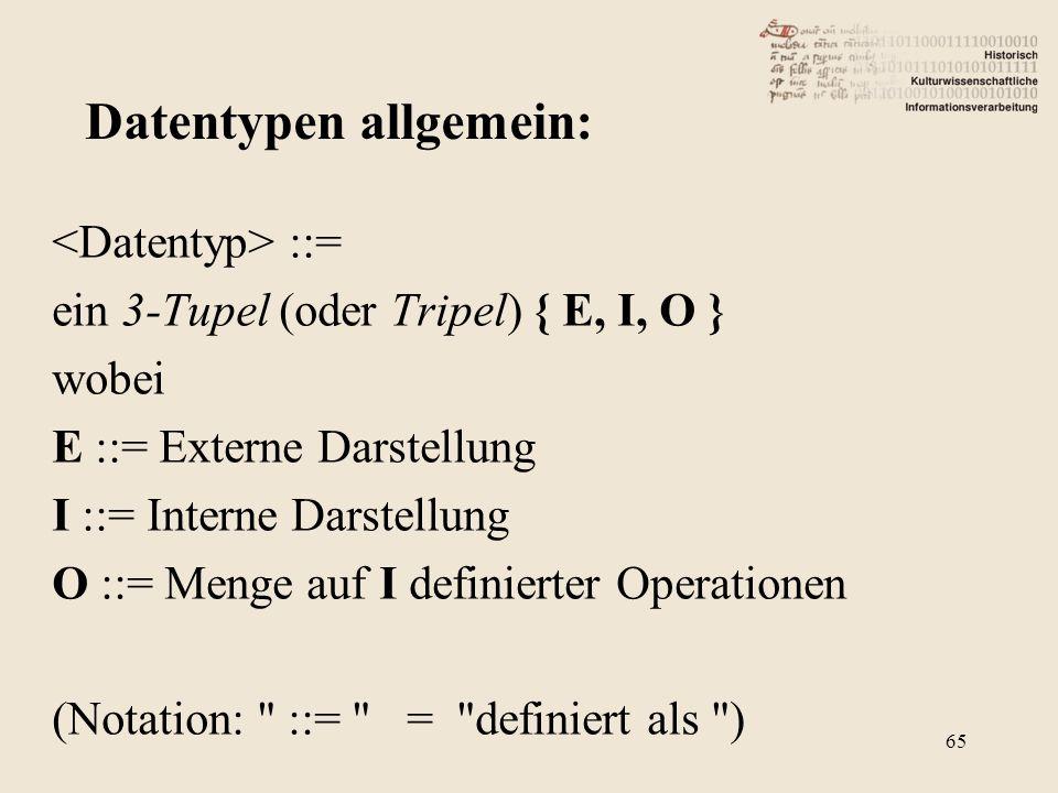 ::= ein 3-Tupel (oder Tripel) { E, I, O } wobei E ::= Externe Darstellung I ::= Interne Darstellung O ::= Menge auf I definierter Operationen (Notation: ::= = definiert als ) Datentypen allgemein: 65