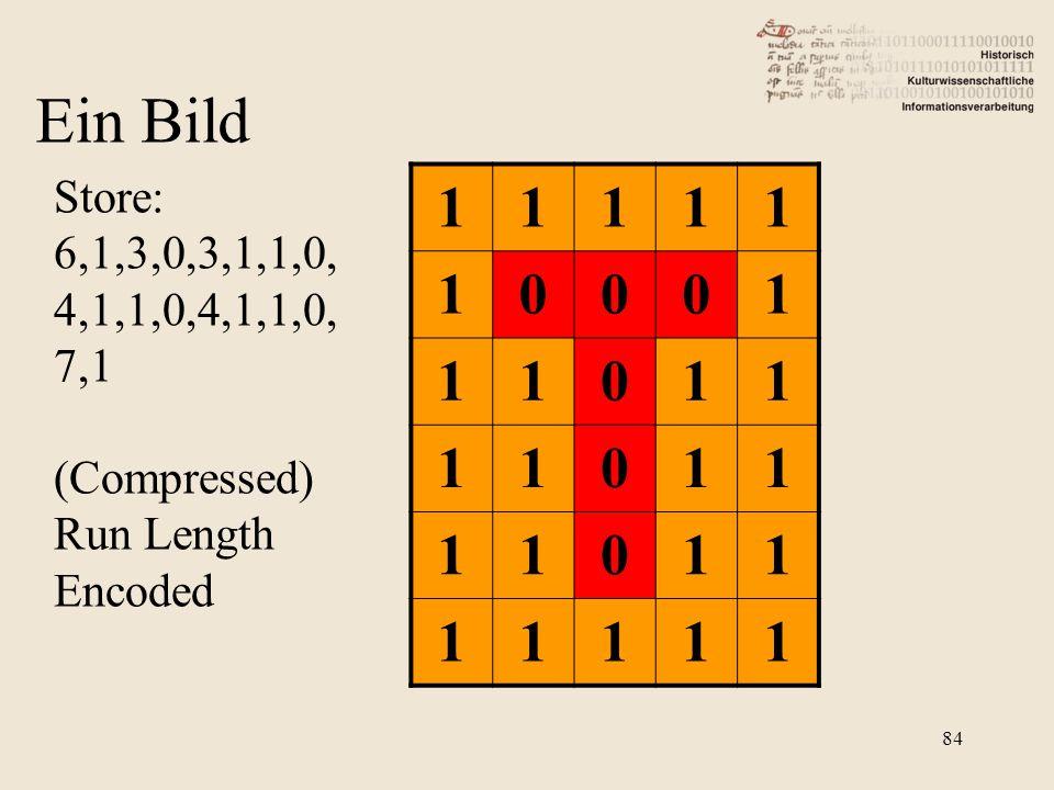 11111 10001 11011 11011 11011 11111 Store: 6,1,3,0,3,1,1,0, 4,1,1,0,4,1,1,0, 7,1 (Compressed) Run Length Encoded Ein Bild 84
