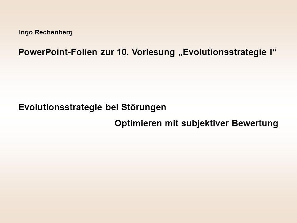 """Ingo Rechenberg PowerPoint-Folien zur 10. Vorlesung """"Evolutionsstrategie I"""" Evolutionsstrategie bei Störungen Optimieren mit subjektiver Bewertung"""