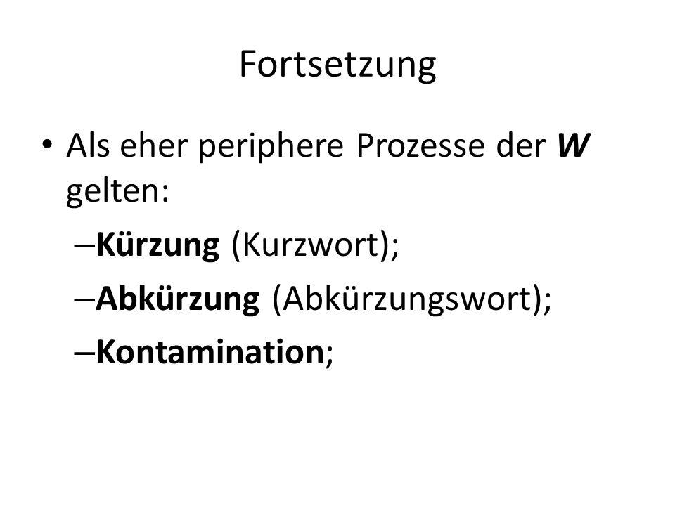 Fortsetzung Als eher periphere Prozesse der W gelten: – Kürzung (Kurzwort); – Abkürzung (Abkürzungswort); – Kontamination;