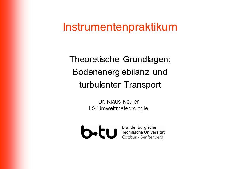 Instrumentenpraktikum Theoretische Grundlagen: Bodenenergiebilanz und turbulenter Transport Dr. Klaus Keuler LS Umweltmeteorologie