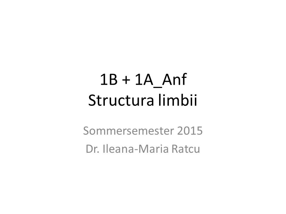 1B + 1A_Anf Structura limbii Sommersemester 2015 Dr. Ileana-Maria Ratcu