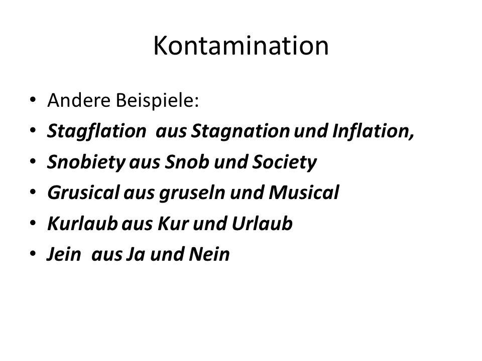 Kontamination Andere Beispiele: Stagflation aus Stagnation und Inflation, Snobiety aus Snob und Society Grusical aus gruseln und Musical Kurlaub aus Kur und Urlaub Jein aus Ja und Nein
