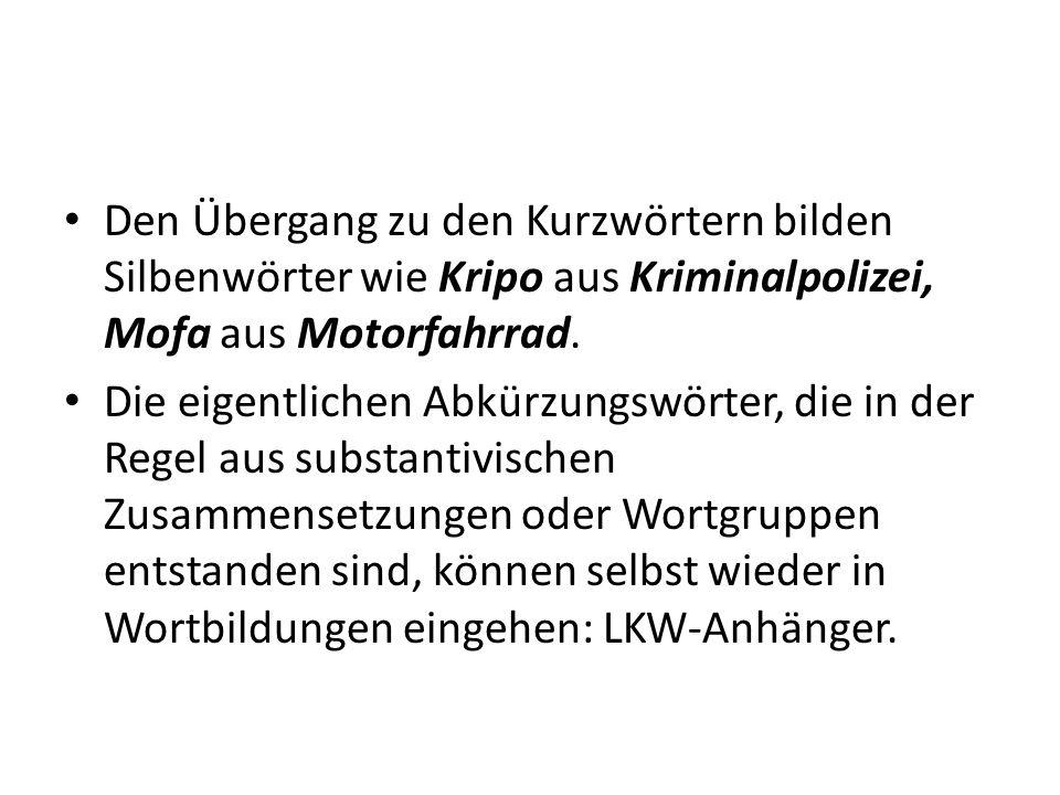 Den Übergang zu den Kurzwörtern bilden Silbenwörter wie Kripo aus Kriminalpolizei, Mofa aus Motorfahrrad.