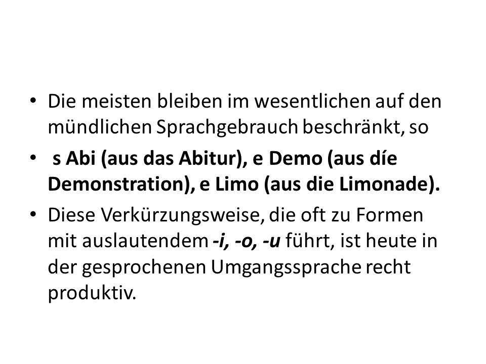 Die meisten bleiben im wesentlichen auf den mündlichen Sprachgebrauch beschränkt, so s Abi (aus das Abitur), e Demo (aus díe Demonstration), e Limo (aus die Limonade).