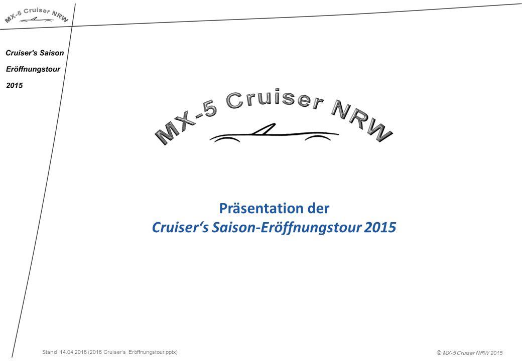 Präsentation der Cruiser's Saison-Eröffnungstour 2015 © MX-5 Cruiser NRW 2015 Stand: 14.04.2015 (2015 Cruiser's Eröffnungstour.pptx)