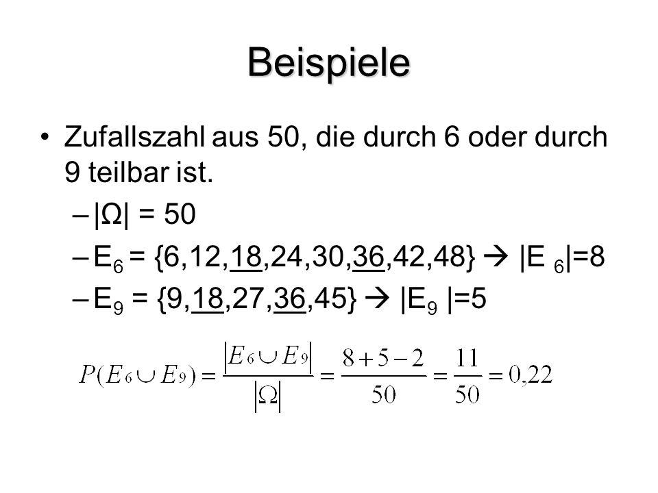 Beispiele Zufallszahl aus 50, die durch 6 oder durch 9 teilbar ist. – Ω  = 50 –E 6 = {6,12,18,24,30,36,42,48}   E 6  =8 –E 9 = {9,18,27,36,45}   E 9