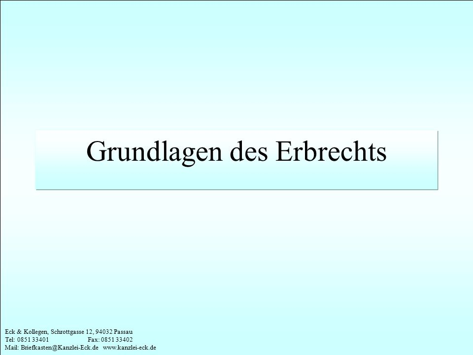 Eck & Kollegen, Schrottgasse 12, 94032 Passau Tel: 0851 33401 Fax: 0851 33402 Mail: Briefkasten@Kanzlei-Eck.de www.kanzlei-eck.de Wann tritt gesetzliche Erbfolge ein.