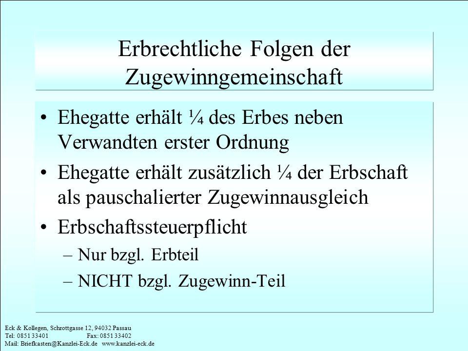 Eck & Kollegen, Schrottgasse 12, 94032 Passau Tel: 0851 33401 Fax: 0851 33402 Mail: Briefkasten@Kanzlei-Eck.de www.kanzlei-eck.de ¼ Erbteil ¼ Zugewinnteil = 1/2 der Erbschaft Je 1/4 Beispiel