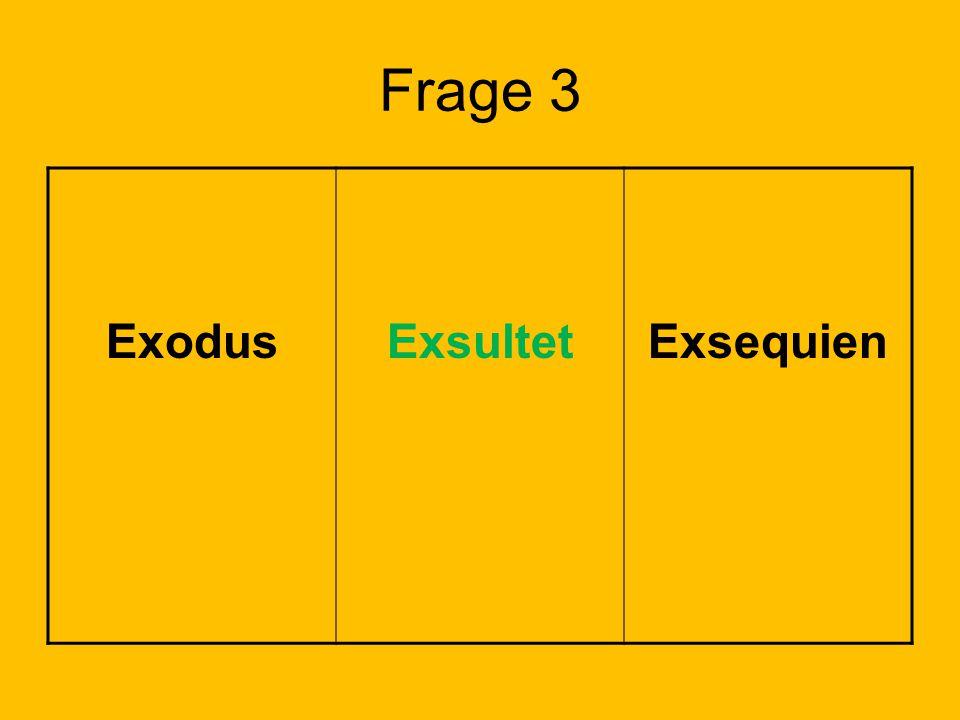 Frage 3 ExodusExsultetExsequien