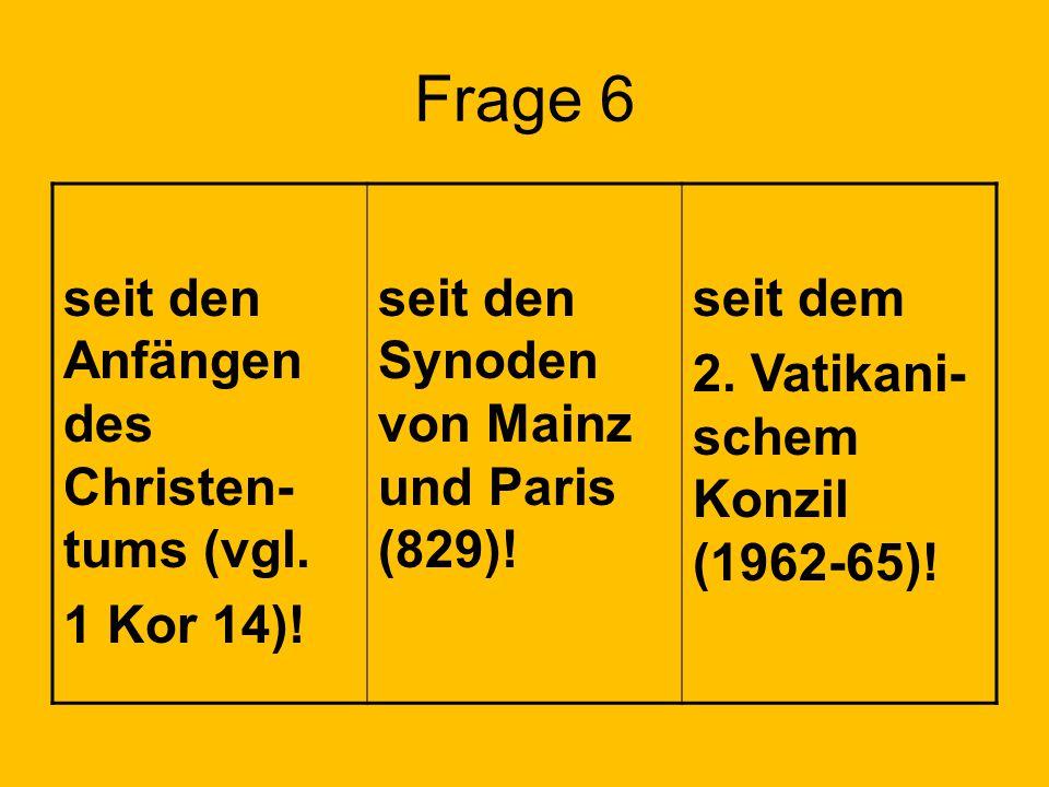 Frage 6 seit den Anfängen des Christen- tums (vgl. 1 Kor 14)! seit den Synoden von Mainz und Paris (829)! seit dem 2. Vatikani- schem Konzil (1962-65)