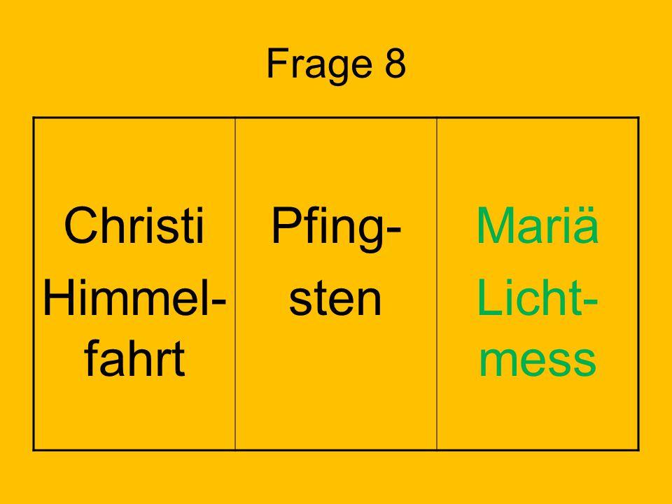 Frage 8 Christi Himmel- fahrt Pfing- sten Mariä Licht- mess