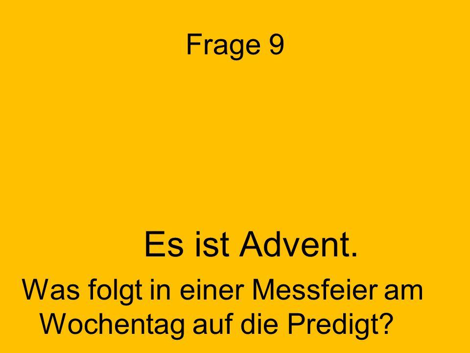 Frage 9 Es ist Advent. Was folgt in einer Messfeier am Wochentag auf die Predigt?