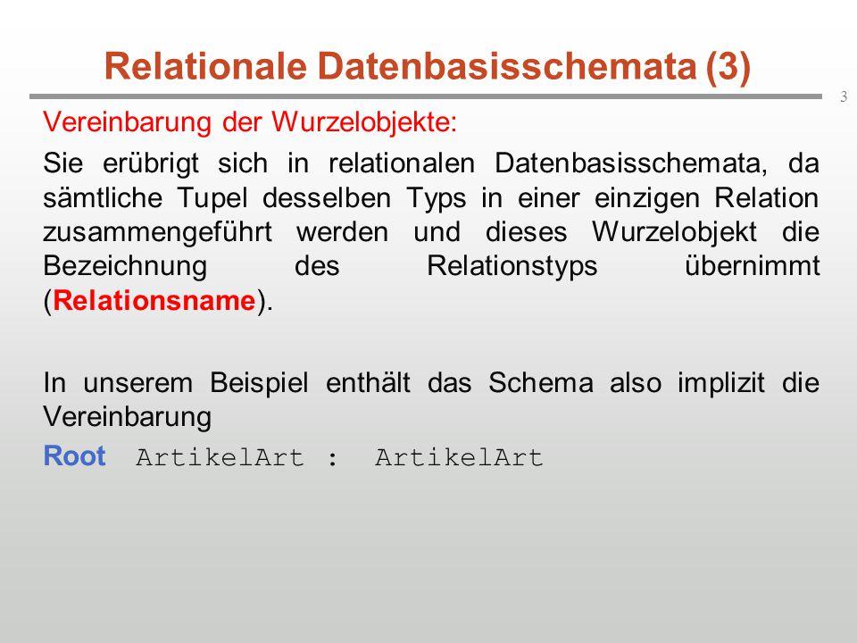 3 Relationale Datenbasisschemata (3) Vereinbarung der Wurzelobjekte: Sie erübrigt sich in relationalen Datenbasisschemata, da sämtliche Tupel desselben Typs in einer einzigen Relation zusammengeführt werden und dieses Wurzelobjekt die Bezeichnung des Relationstyps übernimmt (Relationsname).