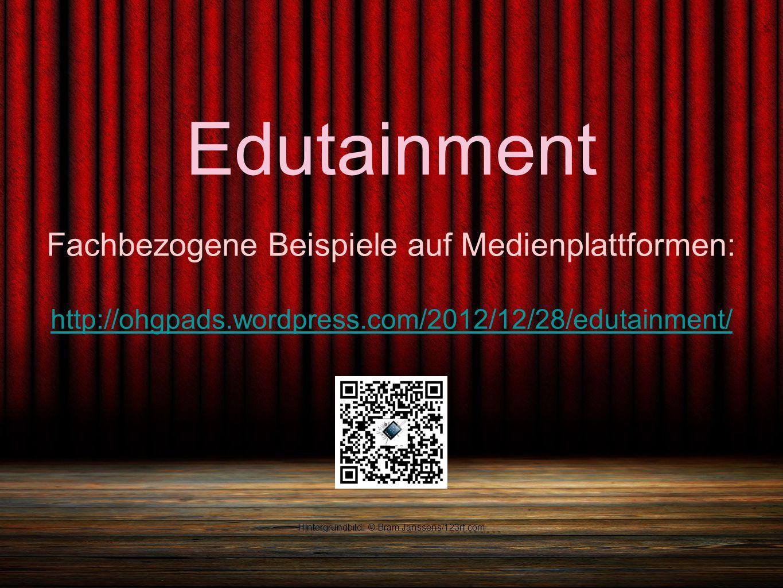 Edutainment Fachbezogene Beispiele auf Medienplattformen: http://ohgpads.wordpress.com/2012/12/28/edutainment/ HIntergrundbild: © Bram Janssens/123rf.com