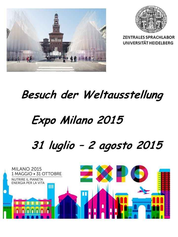 Besuch der Weltausstellung Expo Milano 2015 31 luglio – 2 agosto 2015 ZENTRALES SPRACHLABOR UNIVERSITÄT HEIDELBERG