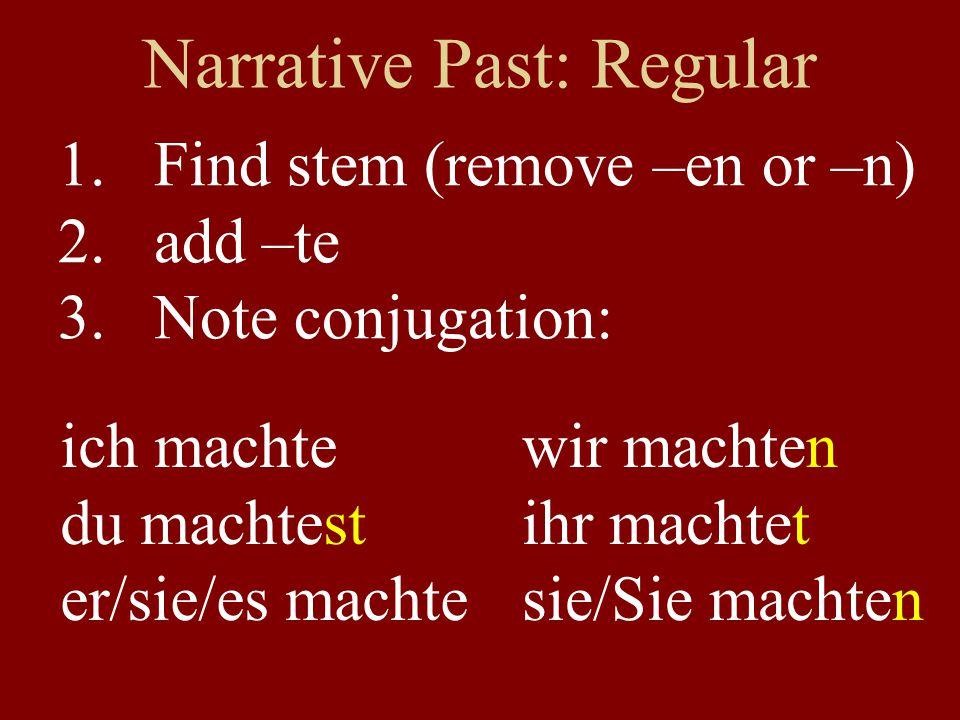 Narrative Past: Regular 1.Find stem (remove –en or –n) 2.add –te (–ete after t or d) 3.Note conjugation: ich arbeitete du arbeitetest er/sie arbeitete wir arbeiteten ihr arbeitetet s/Sie arbeiteten
