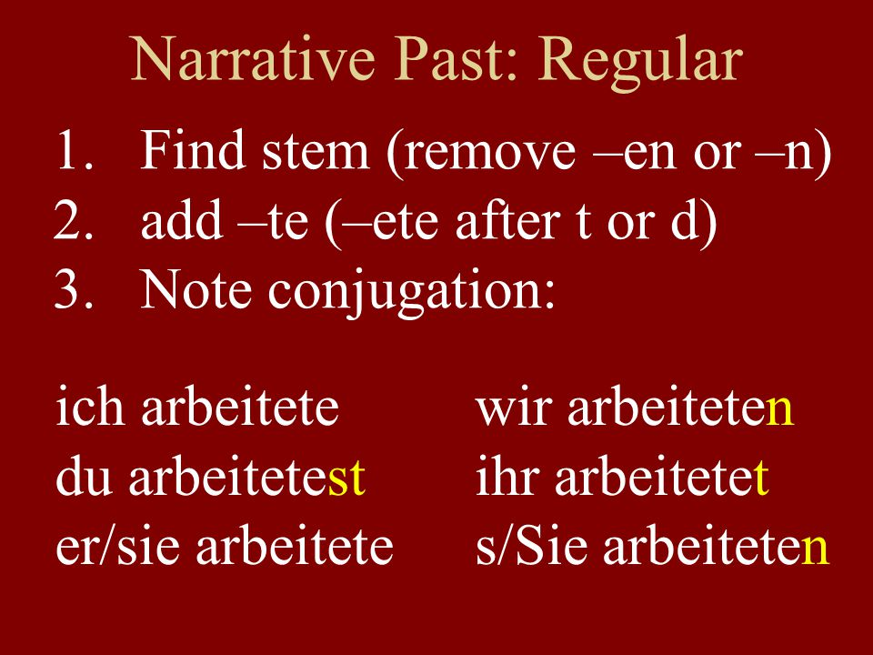 Narrative Past: Regular 1.Find stem (remove –en or –n) 2.add –te (–ete after t or d) 3.Note conjugation: ich arbeitete du arbeitetest er/sie arbeitete wir arbeiteten ihr arbeitetet s/Sie arbeiteten