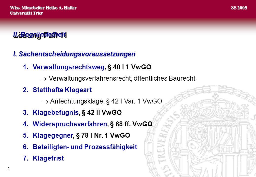 Wiss. Mitarbeiter Heiko A. Haller Universität Trier 2 SS 2005 Lösung Fall 11 I. Sachentscheidungsvoraussetzungen 1.Verwaltungsrechtsweg, § 40 I 1 VwGO
