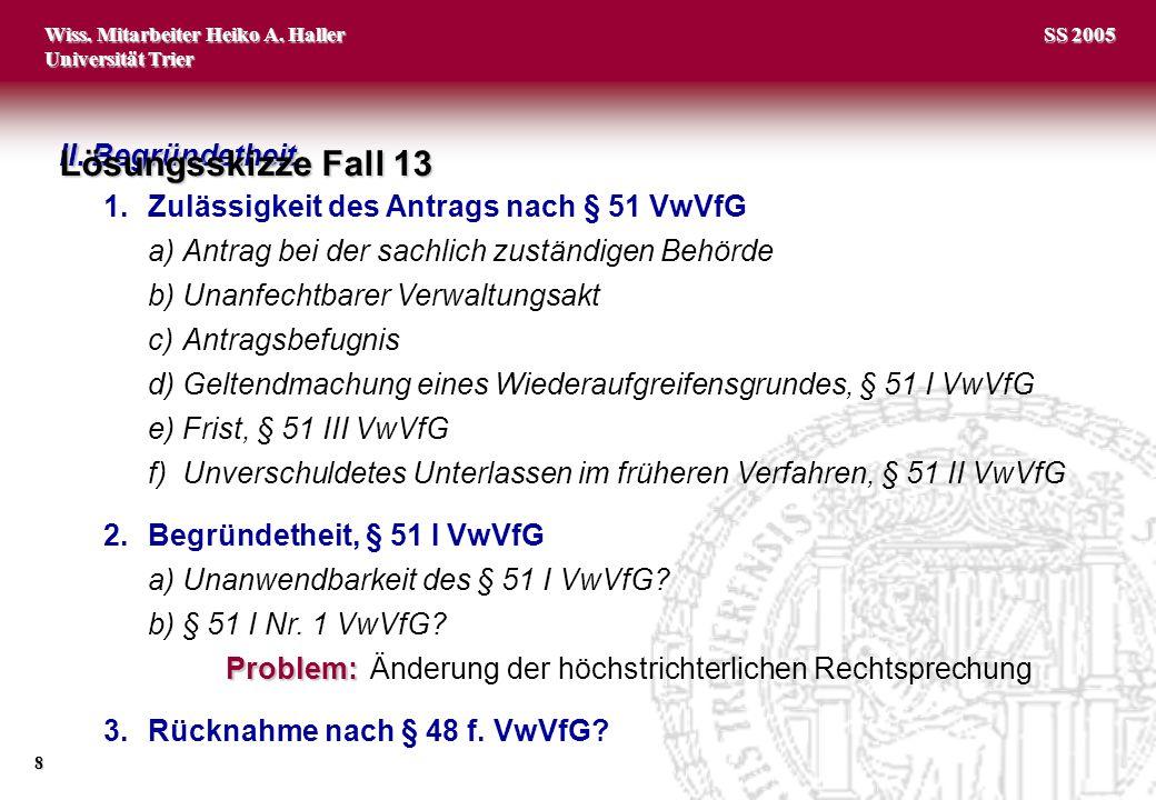 Wiss. Mitarbeiter Heiko A. Haller Universität Trier 8 SS 2005 II. Begründetheit 1.Zulässigkeit des Antrags nach § 51 VwVfG a)Antrag bei der sachlich z