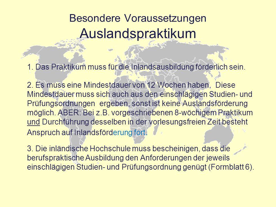 Besondere Voraussetzungen Auslandspraktikum 1. Das Praktikum muss für die Inlandsausbildung förderlich sein. 2. Es muss eine Mindestdauer von 12 Woche