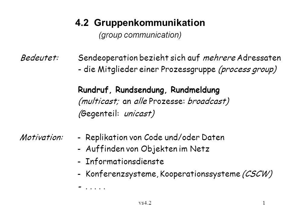 vs4.21 4.2 Gruppenkommunikation (group communication) Bedeutet:Sendeoperation bezieht sich auf mehrere Adressaten - die Mitglieder einer Prozessgruppe (process group) Rundruf, Rundsendung, Rundmeldung (multicast; an alle Prozesse: broadcast) (Gegenteil: unicast) Motivation:- Replikation von Code und/oder Daten - Auffinden von Objekten im Netz - Informationsdienste - Konferenzsysteme, Kooperationssysteme (CSCW) -.....