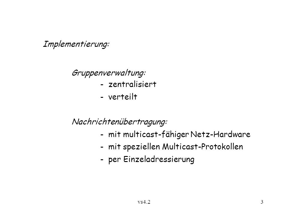 vs4.23 Implementierung: Gruppenverwaltung: - zentralisiert - verteilt Nachrichtenübertragung: - mit multicast-fähiger Netz-Hardware - mit speziellen Multicast-Protokollen - per Einzeladressierung