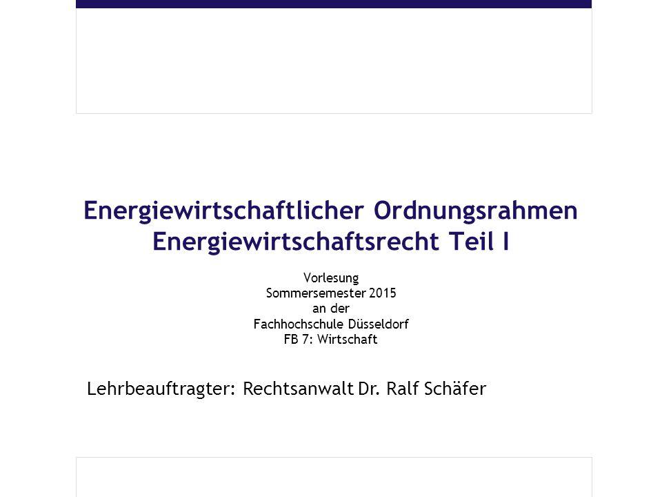 Energiewirtschaftlicher Ordnungsrahmen Energiewirtschaftsrecht Teil I Vorlesung Sommersemester 2015 an der Fachhochschule Düsseldorf FB 7: Wirtschaft Lehrbeauftragter: Rechtsanwalt Dr.