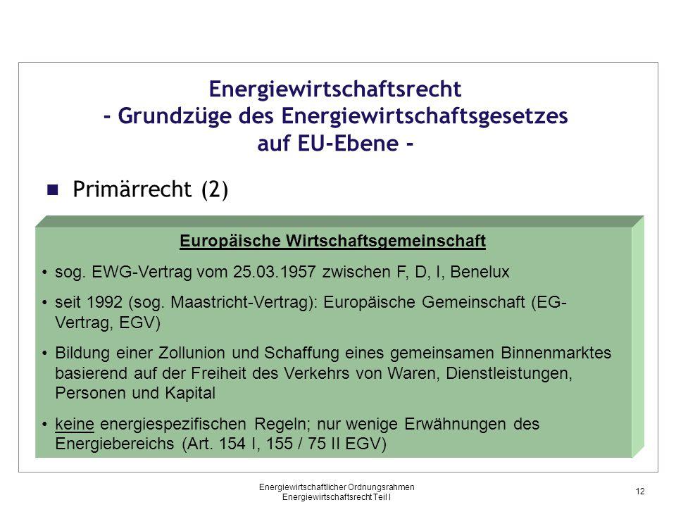 Energiewirtschaftlicher Ordnungsrahmen Energiewirtschaftsrecht Teil I Primärrecht (2) Energiewirtschaftsrecht - Grundzüge des Energiewirtschaftsgesetzes auf EU-Ebene - Europäische Wirtschaftsgemeinschaft sog.