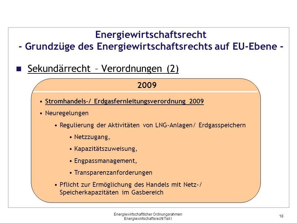 Energiewirtschaftlicher Ordnungsrahmen Energiewirtschaftsrecht Teil I Energiewirtschaftsrecht - Grundzüge des Energiewirtschaftsrechts auf EU-Ebene - Sekundärrecht – Verordnungen (2) 2009 Stromhandels-/ Erdgasfernleitungsverordnung 2009 Neuregelungen Regulierung der Aktivitäten von LNG-Anlagen/ Erdgasspeichern Netzzugang, Kapazitätszuweisung, Engpassmanagement, Transparenzanforderungen Pflicht zur Ermöglichung des Handels mit Netz-/ Speicherkapazitäten im Gasbereich 18