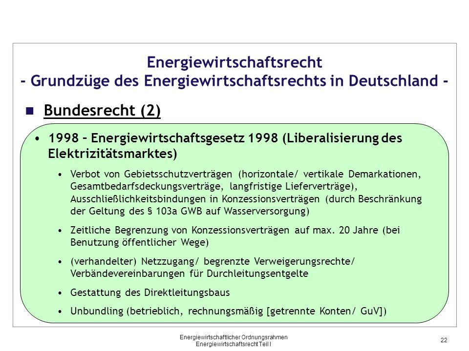 Energiewirtschaftlicher Ordnungsrahmen Energiewirtschaftsrecht Teil I Energiewirtschaftsrecht - Grundzüge des Energiewirtschaftsrechts in Deutschland - Bundesrecht (2) 1998 – Energiewirtschaftsgesetz 1998 (Liberalisierung des Elektrizitätsmarktes) Verbot von Gebietsschutzverträgen (horizontale/ vertikale Demarkationen, Gesamtbedarfsdeckungsverträge, langfristige Lieferverträge), Ausschließlichkeitsbindungen in Konzessionsverträgen (durch Beschränkung der Geltung des § 103a GWB auf Wasserversorgung) Zeitliche Begrenzung von Konzessionsverträgen auf max.