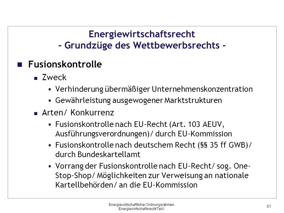 Energiewirtschaftlicher Ordnungsrahmen Energiewirtschaftsrecht Teil I Energiewirtschaftsrecht - Grundzüge des Wettbewerbsrechts - Fusionskontrolle Zweck Verhinderung übermäßiger Unternehmenskonzentration Gewährleistung ausgewogener Marktstrukturen Arten/ Konkurrenz Fusionskontrolle nach EU-Recht (Art.