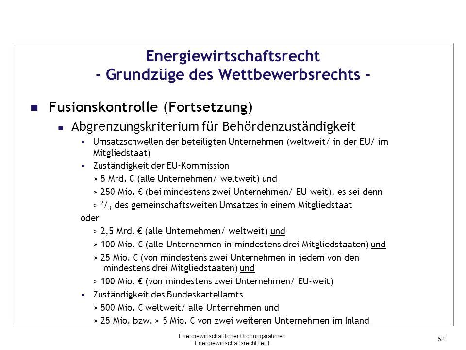 Energiewirtschaftlicher Ordnungsrahmen Energiewirtschaftsrecht Teil I Energiewirtschaftsrecht - Grundzüge des Wettbewerbsrechts - Fusionskontrolle (Fortsetzung) Abgrenzungskriterium für Behördenzuständigkeit Umsatzschwellen der beteiligten Unternehmen (weltweit/ in der EU/ im Mitgliedstaat) Zuständigkeit der EU-Kommission > 5 Mrd.