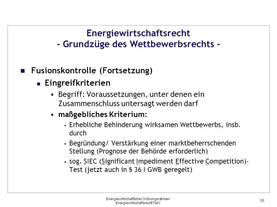 Energiewirtschaftlicher Ordnungsrahmen Energiewirtschaftsrecht Teil I Energiewirtschaftsrecht - Grundzüge des Wettbewerbsrechts - Fusionskontrolle (Fortsetzung) Eingreifkriterien Begriff: Voraussetzungen, unter denen ein Zusammenschluss untersagt werden darf maßgebliches Kriterium: Erhebliche Behinderung wirksamen Wettbewerbs, insb.