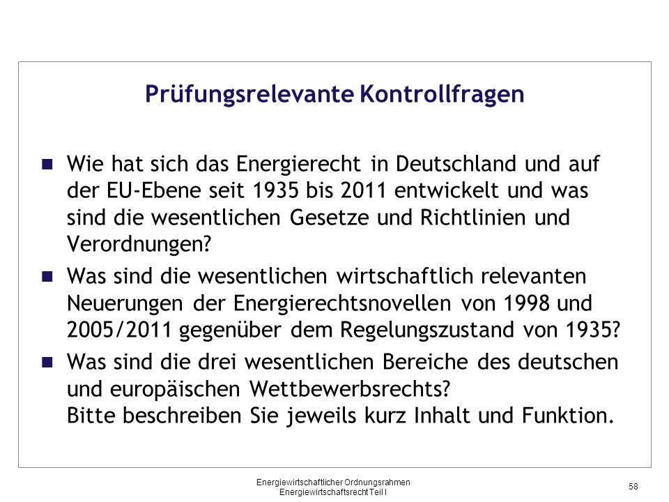 Energiewirtschaftlicher Ordnungsrahmen Energiewirtschaftsrecht Teil I Prüfungsrelevante Kontrollfragen Wie hat sich das Energierecht in Deutschland und auf der EU-Ebene seit 1935 bis 2011 entwickelt und was sind die wesentlichen Gesetze und Richtlinien und Verordnungen.